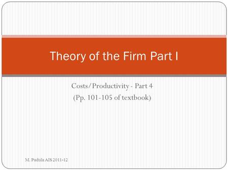 Costs/Productivity - Part 4 (Pp. 101-105 of textbook) M. Padula AIS 2011-12 Theory of the Firm Part I.
