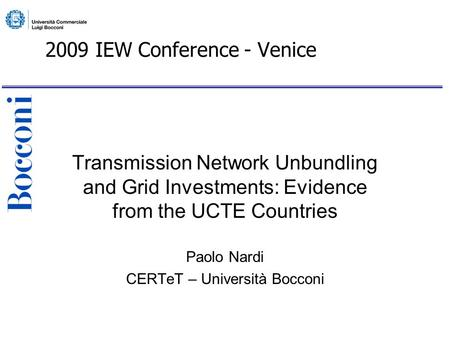 2009 IEW Conference - Venice Transmission Network Unbundling and Grid Investments: Evidence from the UCTE Countries Paolo Nardi CERTeT – Università Bocconi.