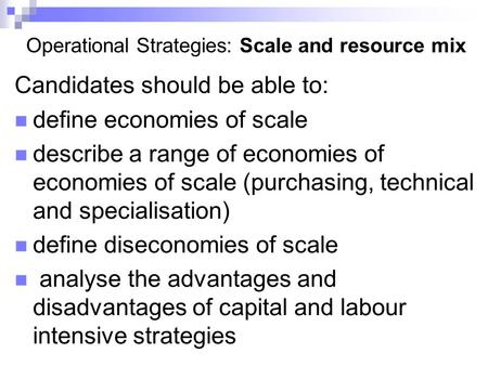 Operational Strategies: Scale and resource mix Candidates should be able to: define economies of scale describe a range of economies of economies of scale.