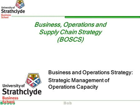 Business, Operations and Supply Chain Strategy (BOSCS) Business and Operations Strategy: Strategic Management of Operations Capacity.