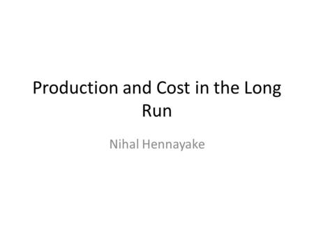 Production and Cost in the Long Run Nihal Hennayake.