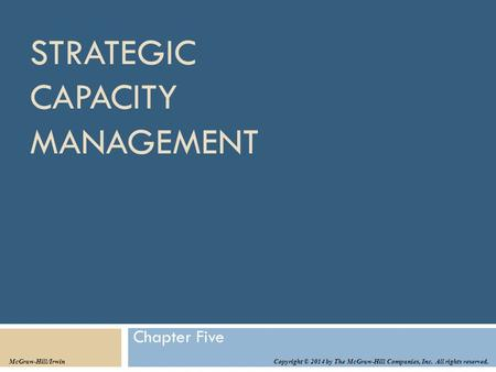 STRATEGIC CAPACITY MANAGEMENT Chapter Five Copyright © 2014 by The McGraw-Hill Companies, Inc. All rights reserved. McGraw-Hill/Irwin.