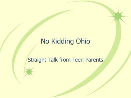 No Kidding Ohio Straight Talk from Teen Parents. Our Mission The mission of No Kidding Ohio is to educate youth about the rights, responsibilities, and.