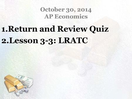 October 30, 2014 AP Economics 1.Return and Review Quiz 2.Lesson 3-3: LRATC.