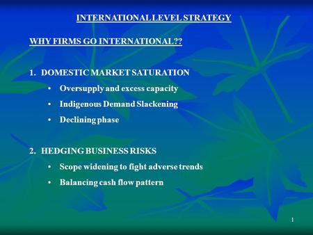 1 INTERNATIONAL LEVEL STRATEGY WHY FIRMS GO INTERNATIONAL?? 1.DOMESTIC MARKET SATURATION Oversupply and excess capacity Indigenous Demand Slackening Declining.