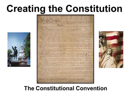 Creating the Constitution The Constitutional Convention.