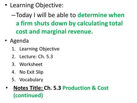 Learning Objective: – Today I will be able to determine when a firm shuts down by calculating total cost and marginal revenue. Agenda 1.Learning Objective.