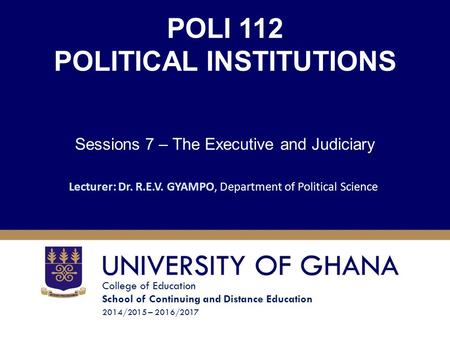College of Education School of Continuing and Distance Education 2014/2015 – 2016/2017 POLI 112 POLITICAL INSTITUTIONS Sessions 7 – The Executive and Judiciary.