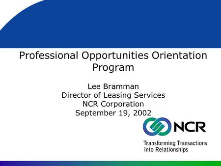Professional Opportunities Orientation Program Lee Bramman Director of Leasing Services NCR Corporation September 19, 2002.