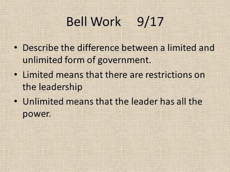 Bell Work 9/17 Describe the difference between a limited and unlimited form of government. Limited means that there are restrictions on the leadership.