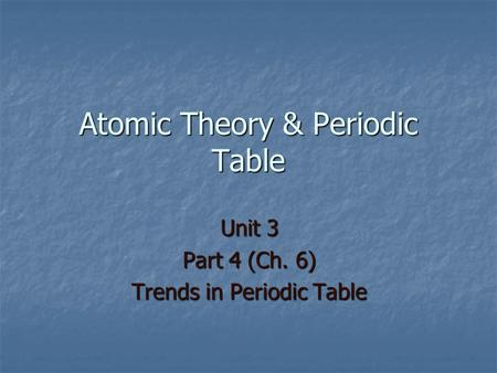 Atomic Theory & Periodic Table Unit 3 Part 4 (Ch. 6) Trends in Periodic Table.