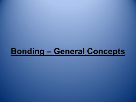 Bonding – General Concepts What is a Bond? A force that holds atoms together. We will look at it in terms of energy. –Bond energy - the energy required.