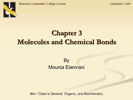 Houston Community College System Chemistry 1405 Chapter 3 Molecules and Chemical Bonds By Mounia Elamrani Blei / Odian ' s General, Organic, and Biochemistry.