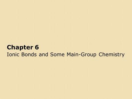 Chapter 6 Ionic Bonds and Some Main-Group Chemistry.