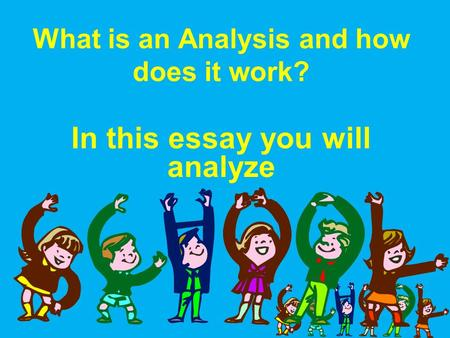What is an Analysis and how does it work? In this essay you will analyze.