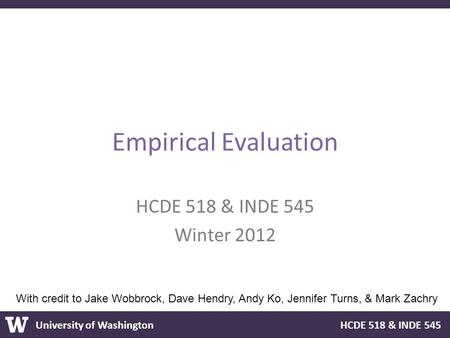 University of Washington HCDE 518 & INDE 545 Empirical Evaluation HCDE 518 & INDE 545 Winter 2012 With credit to Jake Wobbrock, Dave Hendry, Andy Ko, Jennifer.