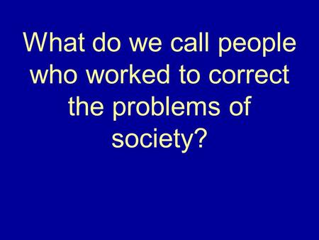 What do we call people who worked to correct the problems of society?