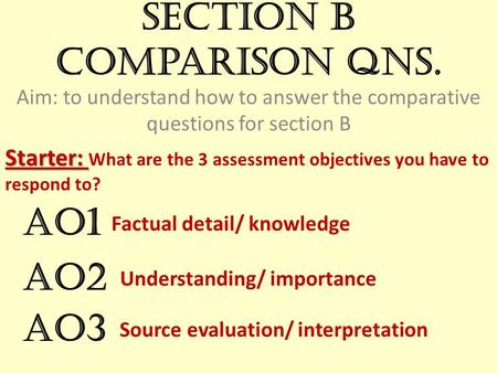 Section B comparison qns. Aim: to understand how to answer the comparative questions for section B Starter: Starter: What are the 3 assessment objectives.