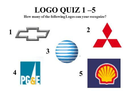 LOGO QUIZ 1 –5 How many of the following Logos can your recognize? 1 2 3 4 5.