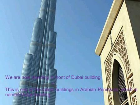 We are now standing in front of Dubai building. = This is one of the tallest buildings in Arabian Peninsula, which is named Dubai building.