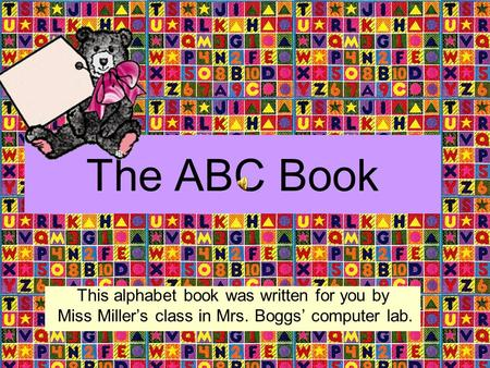 The ABC Book This alphabet book was written for you by Miss Miller's class in Mrs. Boggs' computer lab.