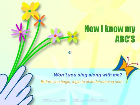 Now I know my ABC'S Now I know my ABC'S Won't you sing along with me? Before you begin, login to unitedstreaming.com Shirley Wilborne Shirley Wilborne.