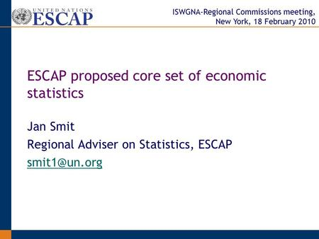 ISWGNA-Regional Commissions meeting, New York, 18 February 2010 Jan Smit Regional Adviser on Statistics, ESCAP ESCAP proposed core set of.