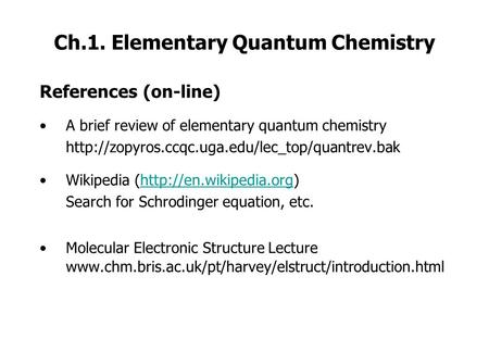Ch.1. Elementary Quantum Chemistry References (on-line) A brief review of elementary quantum chemistry