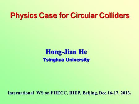 Hong-Jian He Tsinghua University Physics Case for Circular Colliders Physics Case for Circular Colliders International WS on FHECC, IHEP, Beijing, Dec.16-17,