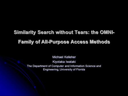 Similarity Search without Tears: the OMNI- Family of All-Purpose Access Methods Michael Kelleher Kiyotaka Iwataki The Department of Computer and Information.