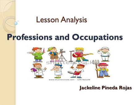 Lesson Analysis Lesson Analysis Jackeline Pineda Rojas Jackeline Pineda Rojas Professions and Occupations.