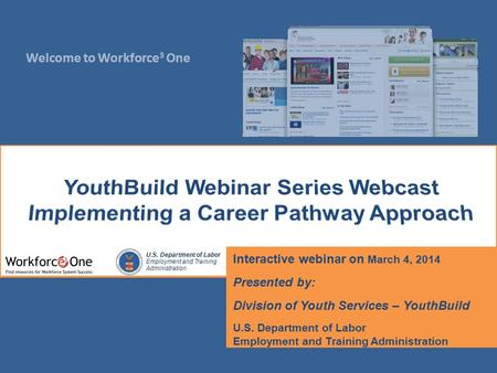 Welcome to Workforce 3 One U.S. Department of Labor Employment and Training Administration Interactive webinar on March 4, 2014 Presented by: Division.