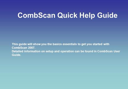 CombScan Quick Help Guide This guide will show you the basics essentials to get you started with CombScan 2007. Detailed information on setup and operation.