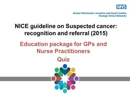 NICE guideline on Suspected cancer: recognition and referral (2015) Education package for GPs and Nurse Practitioners Quiz.