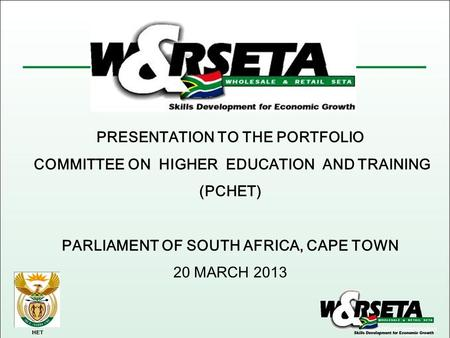 HET PRESENTATION TO THE PORTFOLIO COMMITTEE ON HIGHER EDUCATION AND TRAINING (PCHET) PARLIAMENT OF SOUTH AFRICA, CAPE TOWN 20 MARCH 2013.