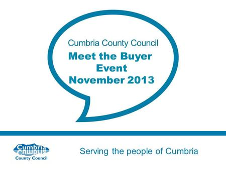 Serving the people of Cumbria Do not use fonts other than Arial for your presentations Meet the Buyer Event November 2013.