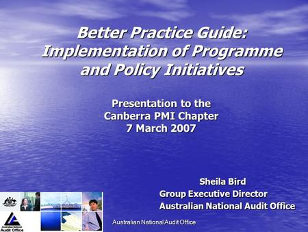 Australian National Audit Office Better Practice Guide: Implementation of Programme and Policy Initiatives Presentation to the Canberra PMI Chapter 7 March.