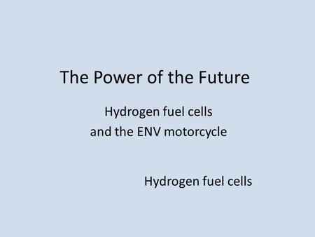The Power of the Future Hydrogen fuel cells and the ENV motorcycle Hydrogen fuel cells.