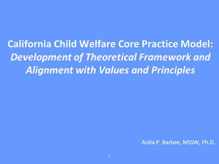 California Child Welfare Core Practice Model: Development of Theoretical Framework and Alignment with Values and Principles Anita P. Barbee, MSSW, Ph.D.