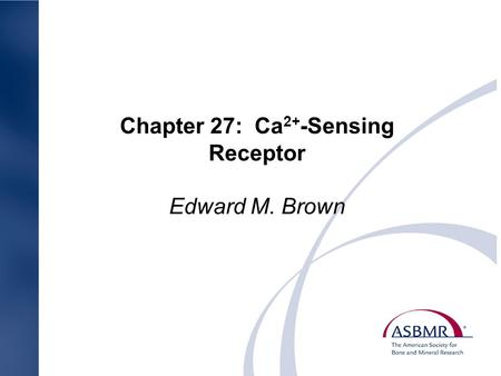Chapter 27: Ca 2+ -Sensing Receptor Edward M. Brown.