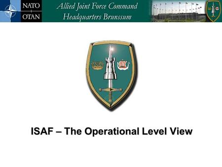 ISAF – The Operational Level View ISAF – The Operational Level View.