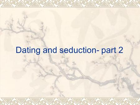 Dating and seduction- part 2.  Confidence!!! There are lots of things which you can do (the Korean movie).  M3 model: Attract, comfort (c1, c2, c3 locations),
