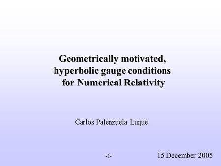 Geometrically motivated, hyperbolic gauge conditions for Numerical Relativity Carlos Palenzuela Luque 15 December 2005 -1-
