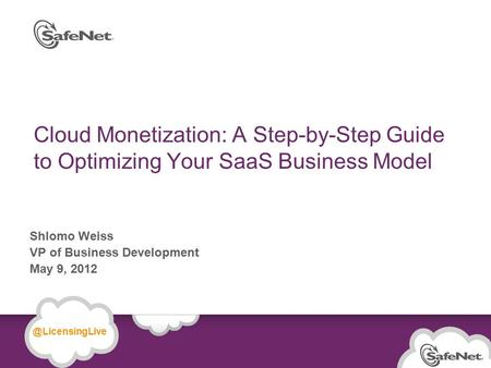 © SafeNet Confidential and Proprietary Cloud Monetization: A Step-by-Step Guide to Optimizing Your SaaS Business Model Shlomo Weiss VP of Business Development.