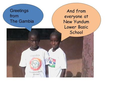Greetings from The Gambia And from everyone at New Yundum Lower Basic School.