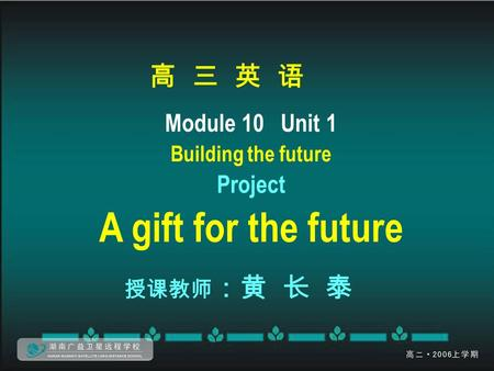 高 三 英 语 Module 10 Unit 1 Building the future Project A gift for the future 授课教师 :黄 长 泰.