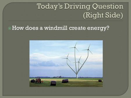  How does a windmill create energy?.  You should be able to understand the purpose of gearing in a windmill.  You should understand how electricity.
