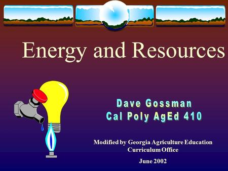 Modified by Georgia Agriculture Education Curriculum Office June 2002 Energy and Resources.