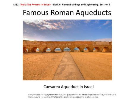 Famous Roman Aqueducts Caesarea Aqueduct in Israel LKS2 Topic: The Romans in Britain Block H: Roman Buildings and Engineering Session 6 © Original resource.