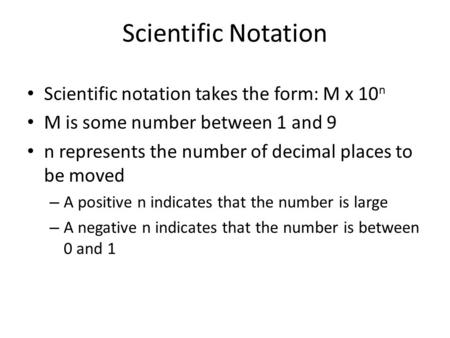 Scientific Notation Scientific notation takes the form: M x 10 n M is some number between 1 and 9 n represents the number of decimal places to be moved.